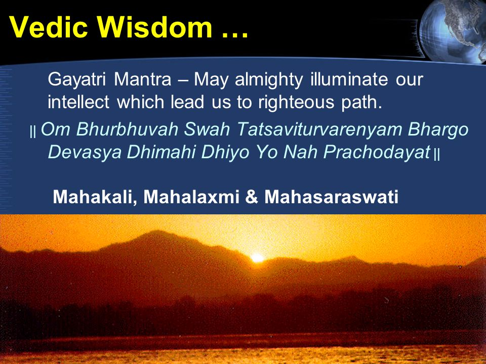 Vedic Wisdom … Gayatri Mantra – May almighty illuminate our intellect which lead us to righteous path. || Om Bhurbhuvah Swah Tatsaviturvarenyam Bhargo