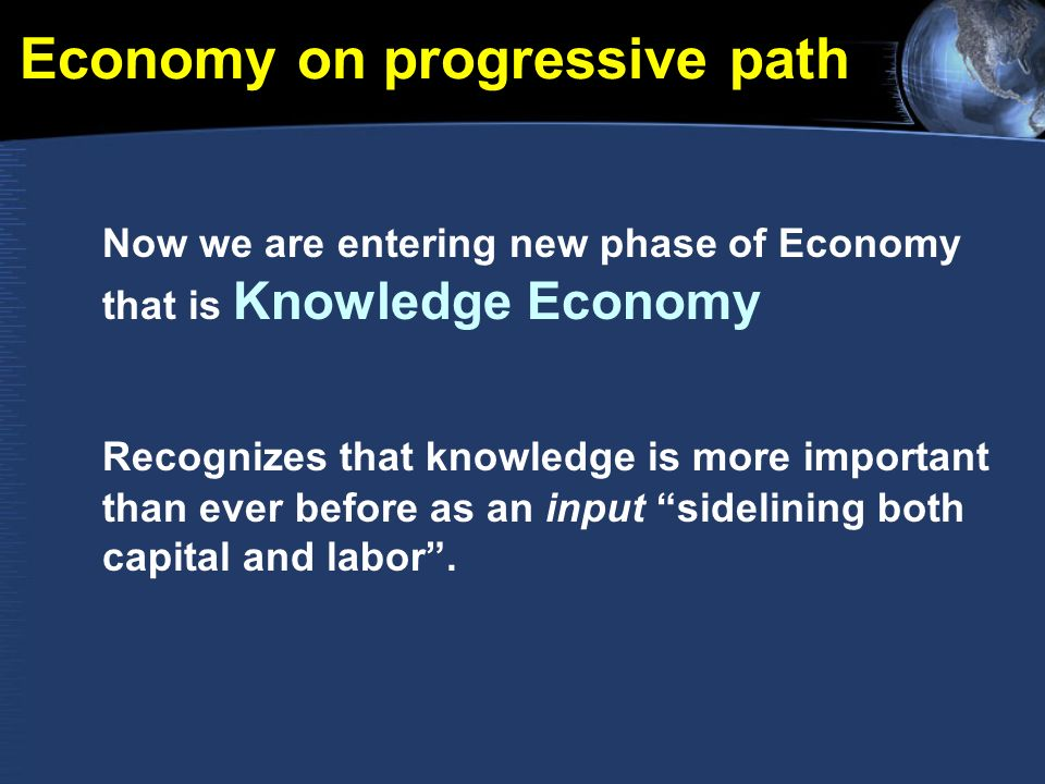 Economy on progressive path Now we are entering new phase of Economy that is Knowledge Economy Recognizes that knowledge is more important than ever before as an input sidelining both capital and labor.