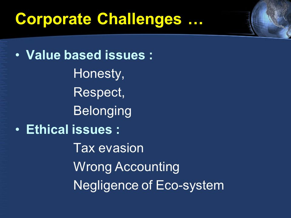 Corporate Challenges … Value based issues : Honesty, Respect, Belonging Ethical issues : Tax evasion Wrong Accounting Negligence of Eco-system