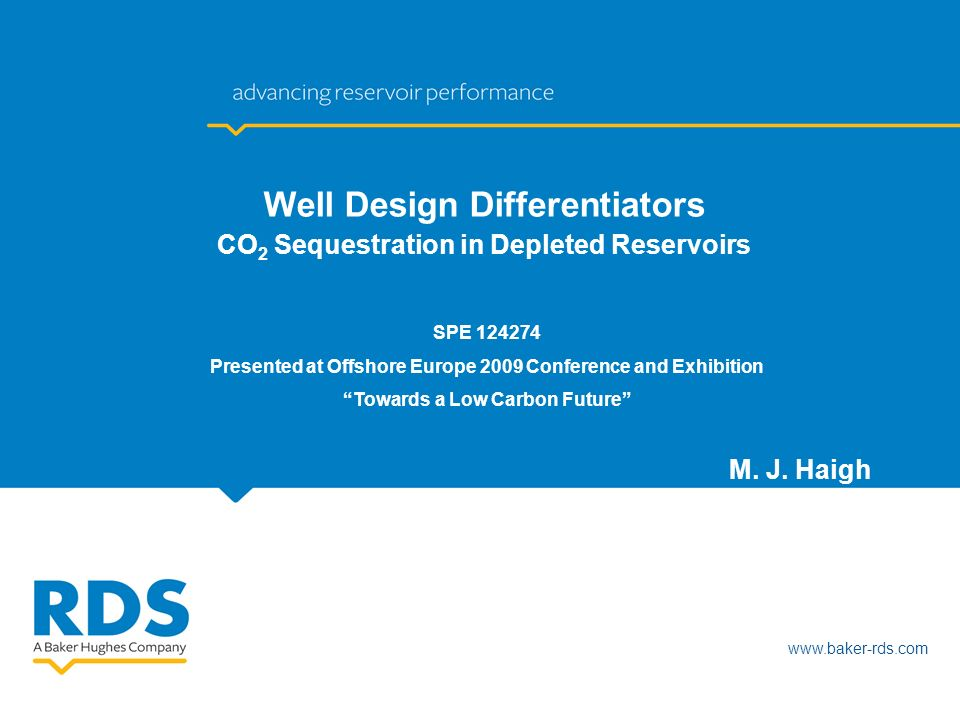 www.baker-rds.com M. J. Haigh Well Design Differentiators CO 2 Sequestration in Depleted Reservoirs SPE 124274 Presented at Offshore Europe 2009 Confe
