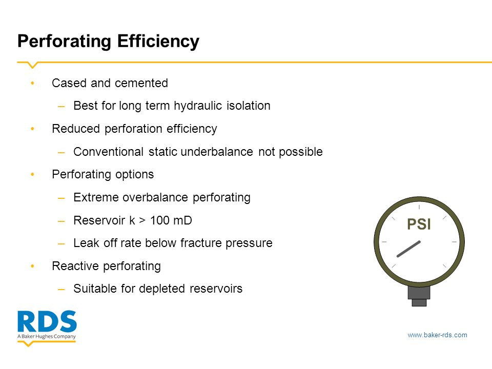 www.baker-rds.com Perforating Efficiency Cased and cemented –Best for long term hydraulic isolation Reduced perforation efficiency –Conventional static underbalance not possible Perforating options –Extreme overbalance perforating –Reservoir k > 100 mD –Leak off rate below fracture pressure Reactive perforating –Suitable for depleted reservoirs