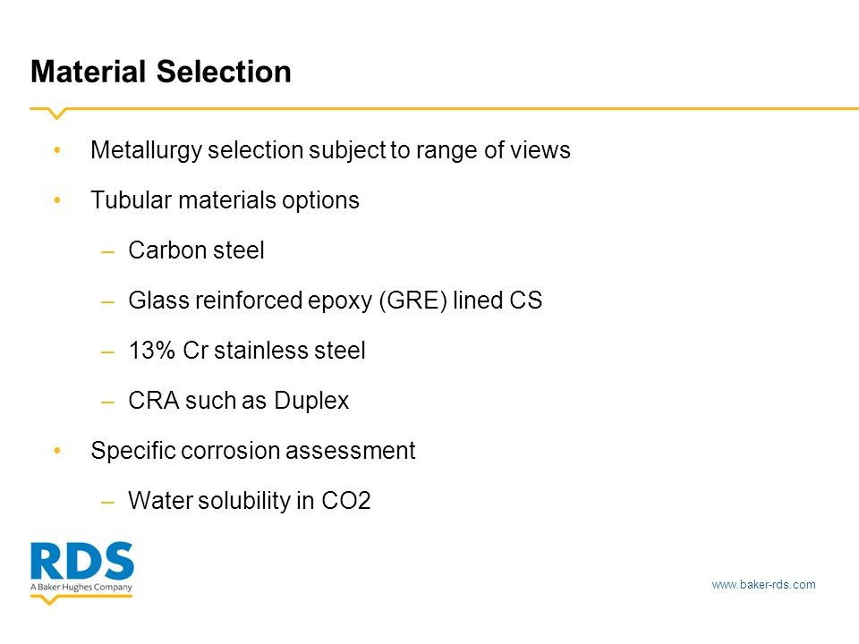 Material Selection Metallurgy selection subject to range of views Tubular materials options –Carbon steel –Glass reinforced epoxy (GRE) lined CS –13% Cr stainless steel –CRA such as Duplex Specific corrosion assessment –Water solubility in CO2