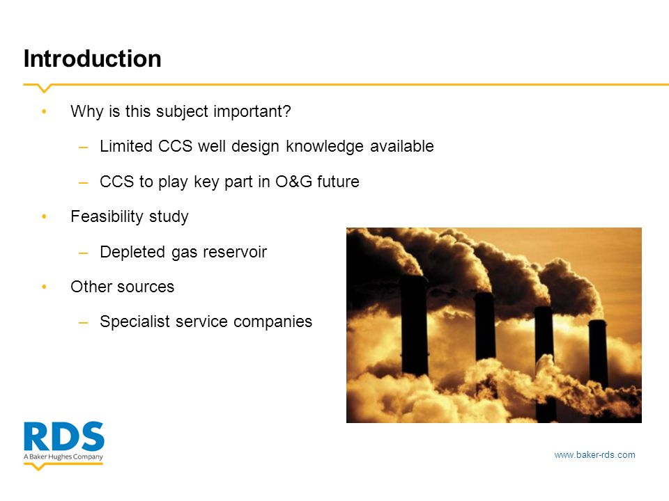 www.baker-rds.com Introduction Why is this subject important? –Limited CCS well design knowledge available –CCS to play key part in O&G future Feasibi