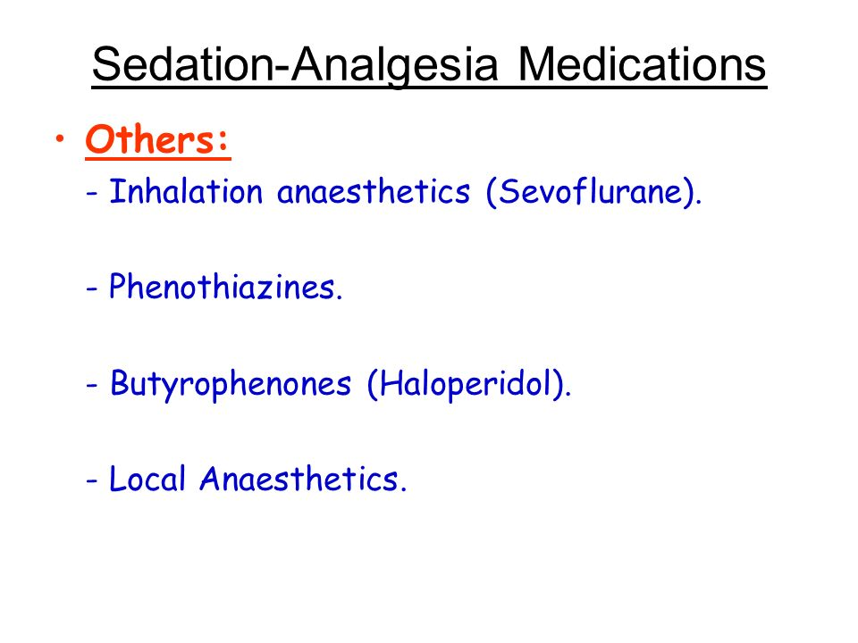 Sedation-Analgesia Medications Others: - Inhalation anaesthetics (Sevoflurane). - Phenothiazines. - Butyrophenones (Haloperidol). - Local Anaesthetics