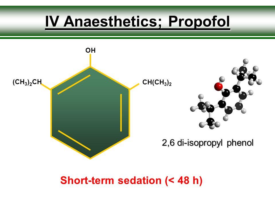 IV Anaesthetics; Propofol (CH 3 ) 2 CH CH(CH 3 ) 2 OH 2,6 di-isopropyl phenol Short-term sedation (< 48 h)