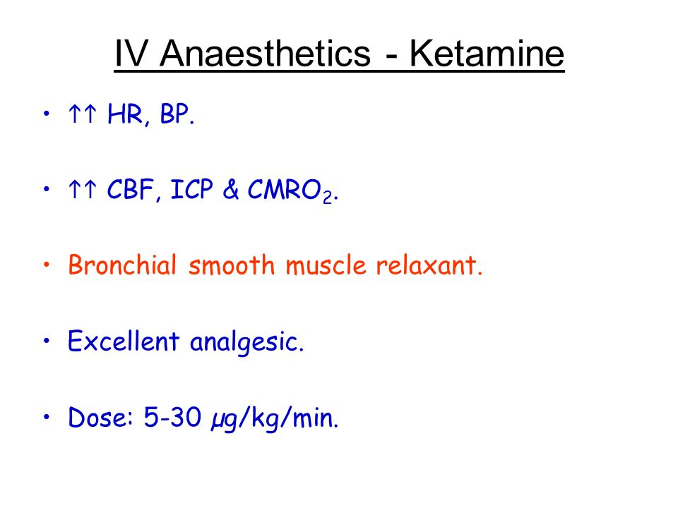 IV Anaesthetics - Ketamine HR, BP. CBF, ICP & CMRO 2. Bronchial smooth muscle relaxant. Excellent analgesic. Dose: 5-30 µg/kg/min.