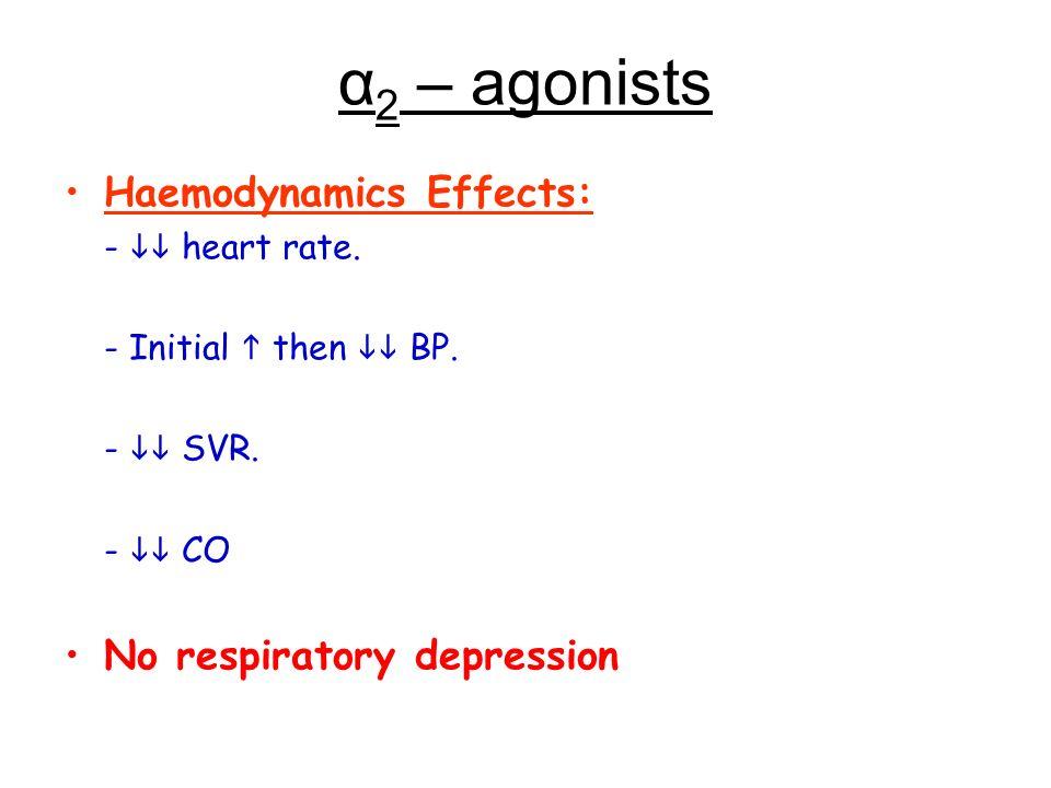 α 2 – agonists Haemodynamics Effects: - heart rate. - Initial then BP. - SVR. - CO No respiratory depression