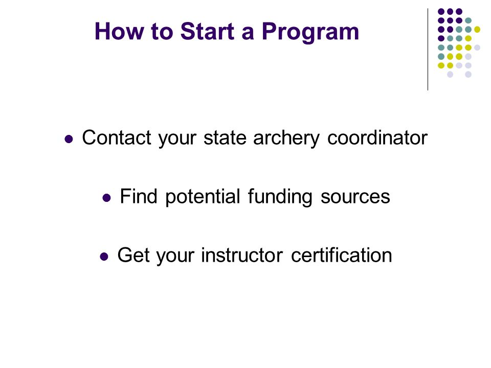 How to Start a Program Contact your state archery coordinator Find potential funding sources Get your instructor certification
