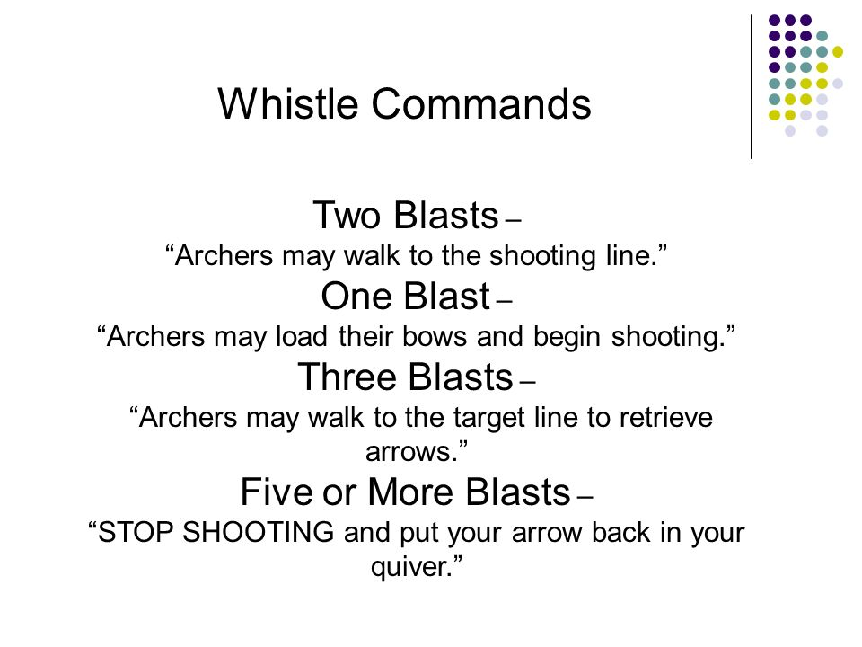 Whistle Commands Two Blasts – Archers may walk to the shooting line. One Blast – Archers may load their bows and begin shooting. Three Blasts – Archer
