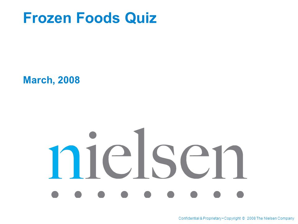 Confidential & Proprietary Copyright © 2008 The Nielsen Company Frozen Foods Quiz March, 2008