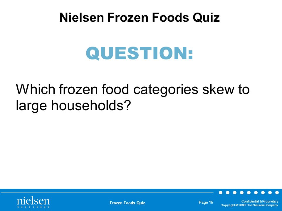 Confidential & Proprietary Copyright © 2008 The Nielsen Company Frozen Foods Quiz Page 16 Which frozen food categories skew to large households? Niels