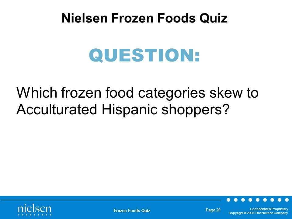 Confidential & Proprietary Copyright © 2008 The Nielsen Company Frozen Foods Quiz Page 20 Which frozen food categories skew to Acculturated Hispanic s