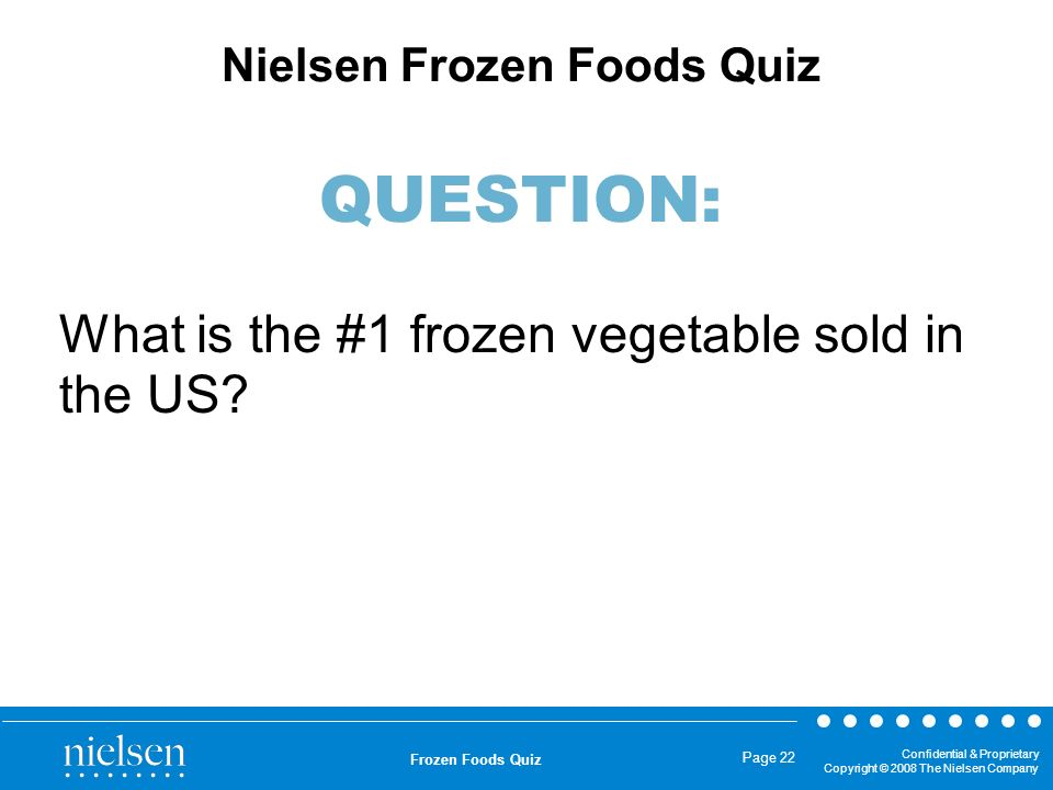 Confidential & Proprietary Copyright © 2008 The Nielsen Company Frozen Foods Quiz Page 22 What is the #1 frozen vegetable sold in the US? Nielsen Froz
