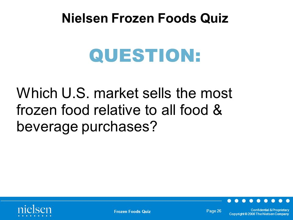 Confidential & Proprietary Copyright © 2008 The Nielsen Company Frozen Foods Quiz Page 26 Which U.S. market sells the most frozen food relative to all