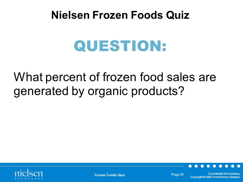 Confidential & Proprietary Copyright © 2008 The Nielsen Company Frozen Foods Quiz Page 30 What percent of frozen food sales are generated by organic p