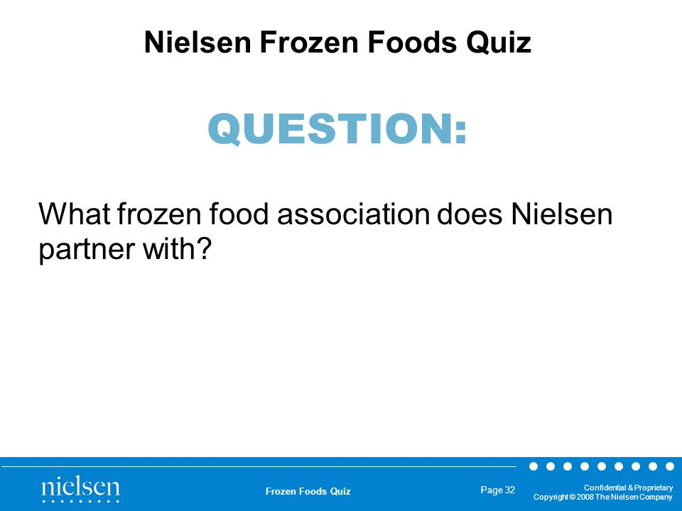Confidential & Proprietary Copyright © 2008 The Nielsen Company Frozen Foods Quiz Page 32 What frozen food association does Nielsen partner with? Niel