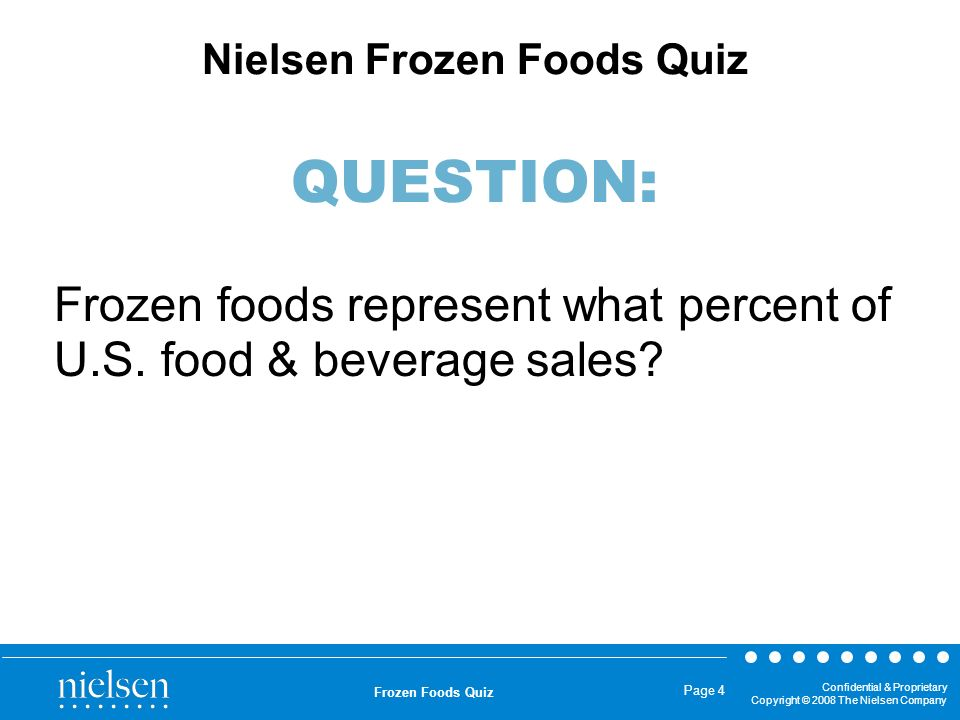 Confidential & Proprietary Copyright © 2008 The Nielsen Company Frozen Foods Quiz Page 4 Frozen foods represent what percent of U.S. food & beverage s