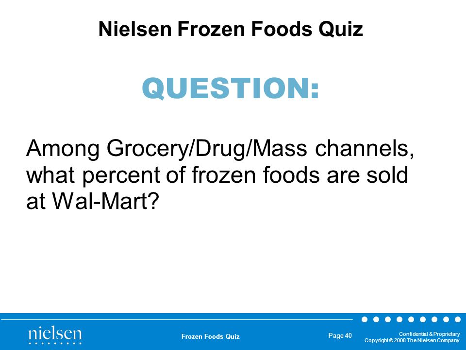 Confidential & Proprietary Copyright © 2008 The Nielsen Company Frozen Foods Quiz Page 40 Among Grocery/Drug/Mass channels, what percent of frozen foo
