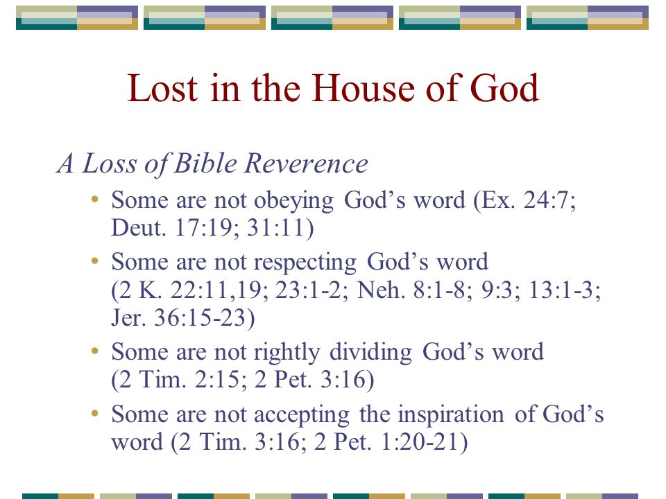 Lost in the House of God A Loss of Bible Reverence Some are not obeying Gods word (Ex. 24:7; Deut. 17:19; 31:11) Some are not respecting Gods word (2