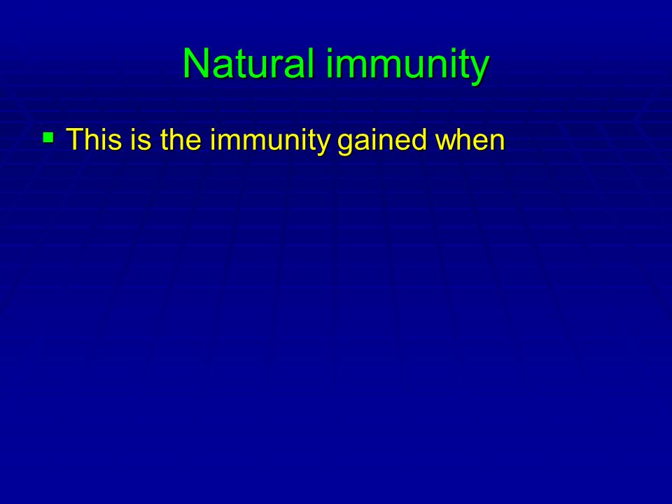 Natural immunity This is the immunity gained when This is the immunity gained when