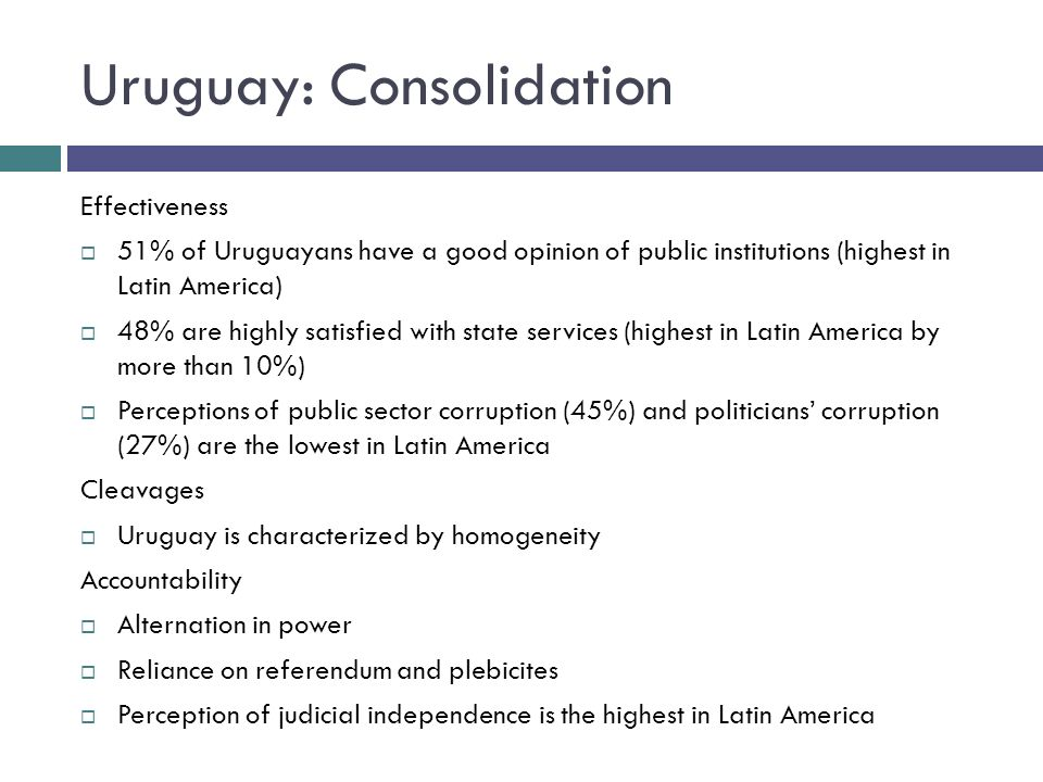 Uruguay: Consolidation Effectiveness 51% of Uruguayans have a good opinion of public institutions (highest in Latin America) 48% are highly satisfied with state services (highest in Latin America by more than 10%) Perceptions of public sector corruption (45%) and politicians corruption (27%) are the lowest in Latin America Cleavages Uruguay is characterized by homogeneity Accountability Alternation in power Reliance on referendum and plebicites Perception of judicial independence is the highest in Latin America