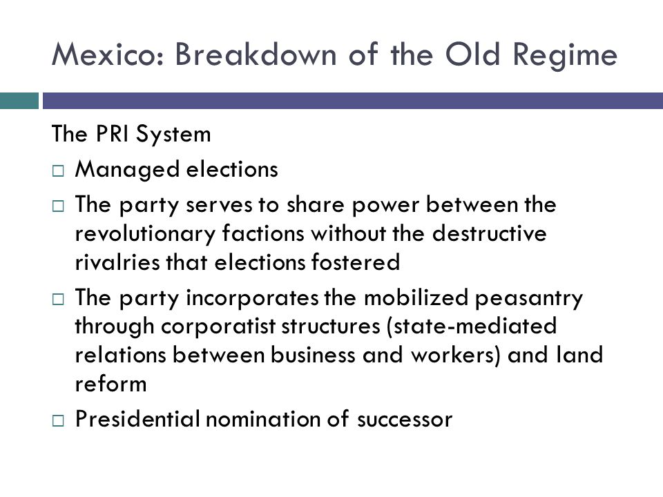Mexico: Breakdown of the Old Regime The PRI System Managed elections The party serves to share power between the revolutionary factions without the destructive rivalries that elections fostered The party incorporates the mobilized peasantry through corporatist structures (state-mediated relations between business and workers) and land reform Presidential nomination of successor