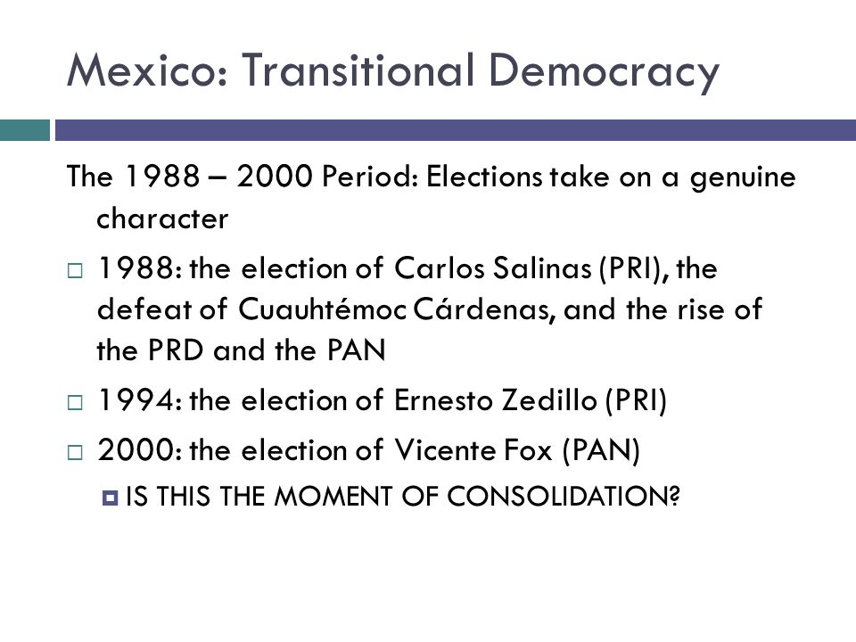 Mexico: Transitional Democracy The 1988 – 2000 Period: Elections take on a genuine character 1988: the election of Carlos Salinas (PRI), the defeat of Cuauhtémoc Cárdenas, and the rise of the PRD and the PAN 1994: the election of Ernesto Zedillo (PRI) 2000: the election of Vicente Fox (PAN) IS THIS THE MOMENT OF CONSOLIDATION