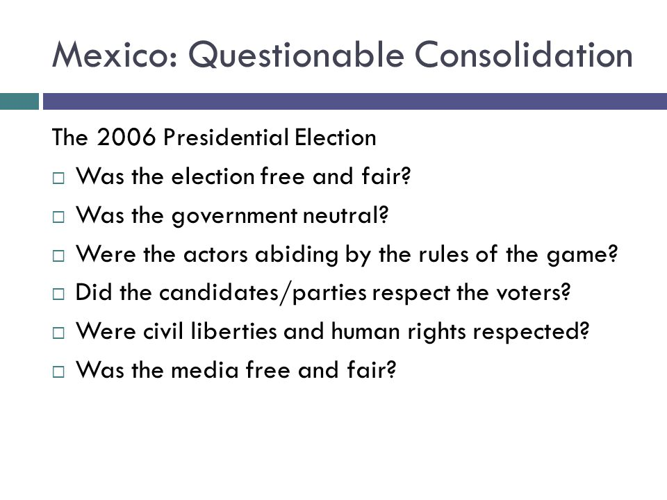 Mexico: Questionable Consolidation The 2006 Presidential Election Was the election free and fair.