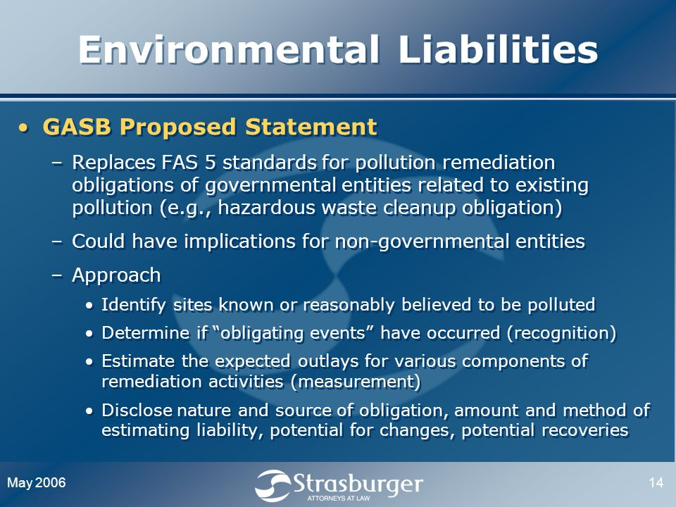 May 200614 Environmental Liabilities GASB Proposed Statement –Replaces FAS 5 standards for pollution remediation obligations of governmental entities related to existing pollution (e.g., hazardous waste cleanup obligation) –Could have implications for non-governmental entities –Approach Identify sites known or reasonably believed to be polluted Determine if obligating events have occurred (recognition) Estimate the expected outlays for various components of remediation activities (measurement) Disclose nature and source of obligation, amount and method of estimating liability, potential for changes, potential recoveries GASB Proposed Statement –Replaces FAS 5 standards for pollution remediation obligations of governmental entities related to existing pollution (e.g., hazardous waste cleanup obligation) –Could have implications for non-governmental entities –Approach Identify sites known or reasonably believed to be polluted Determine if obligating events have occurred (recognition) Estimate the expected outlays for various components of remediation activities (measurement) Disclose nature and source of obligation, amount and method of estimating liability, potential for changes, potential recoveries