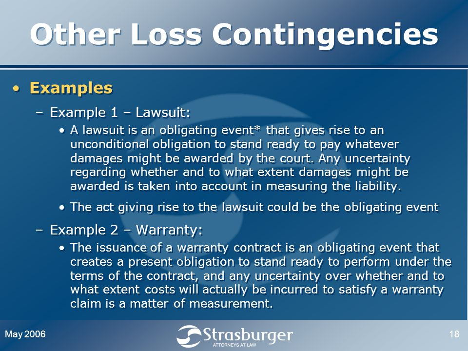May 200618 Other Loss Contingencies Examples –Example 1 – Lawsuit: A lawsuit is an obligating event* that gives rise to an unconditional obligation to stand ready to pay whatever damages might be awarded by the court.
