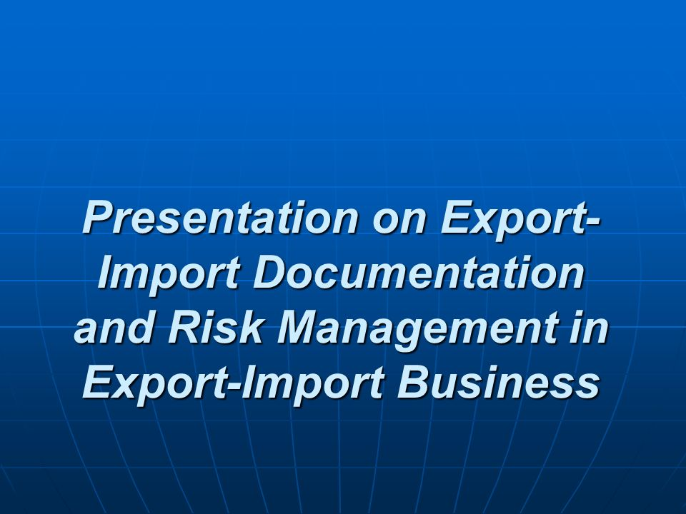 Risk Management in Export-import Business If the risk cannot be reduced through advance planning and careful execution, perhaps it can be shifted to some other party to the transaction.