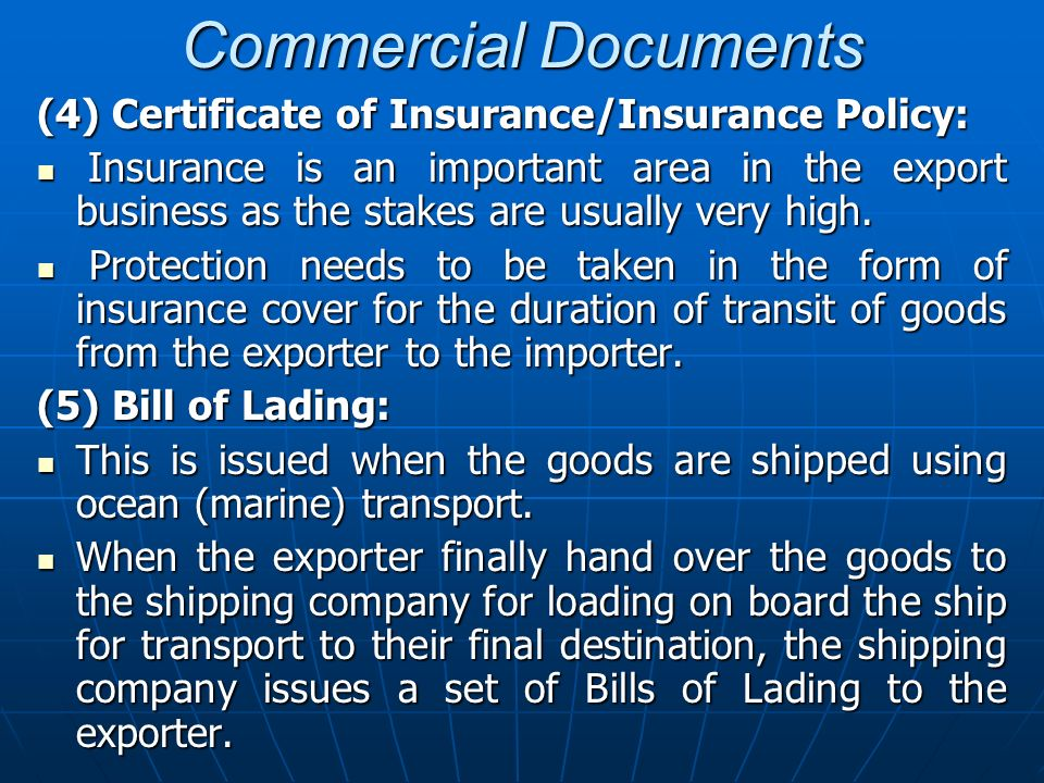 Commercial Documents (4) Certificate of Insurance/Insurance Policy: Insurance is an important area in the export business as the stakes are usually ve