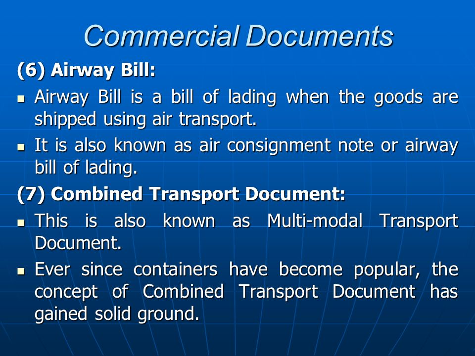 Commercial Documents (6) Airway Bill: Airway Bill is a bill of lading when the goods are shipped using air transport. Airway Bill is a bill of lading