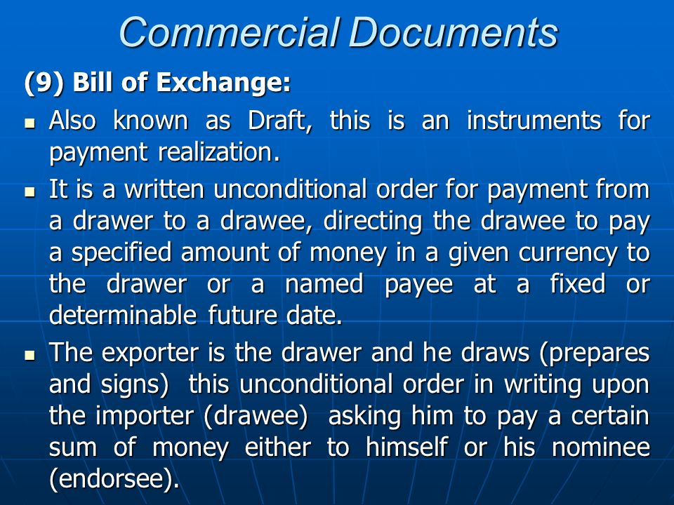 Commercial Documents (9) Bill of Exchange: Also known as Draft, this is an instruments for payment realization. Also known as Draft, this is an instru