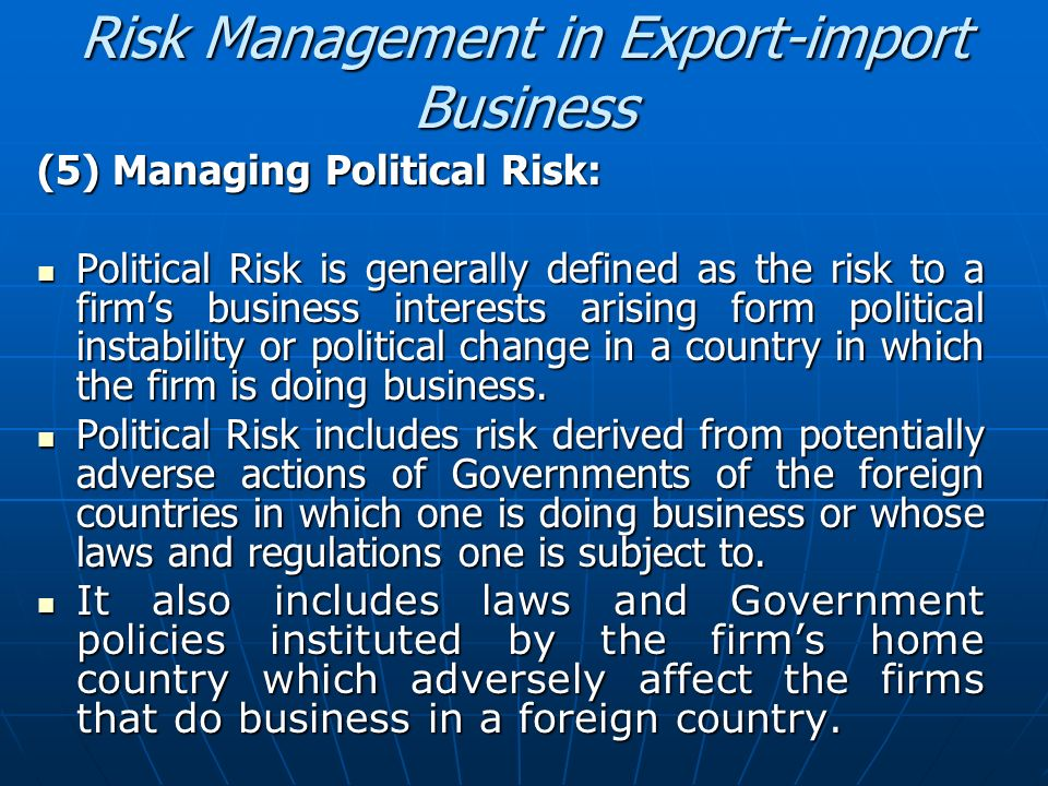 Risk Management in Export-import Business (5) Managing Political Risk: Political Risk is generally defined as the risk to a firms business interests a