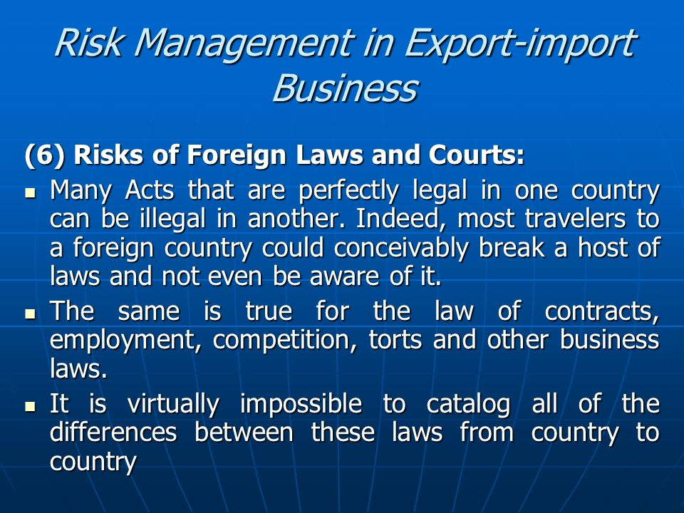 Risk Management in Export-import Business (6) Risks of Foreign Laws and Courts: Many Acts that are perfectly legal in one country can be illegal in an