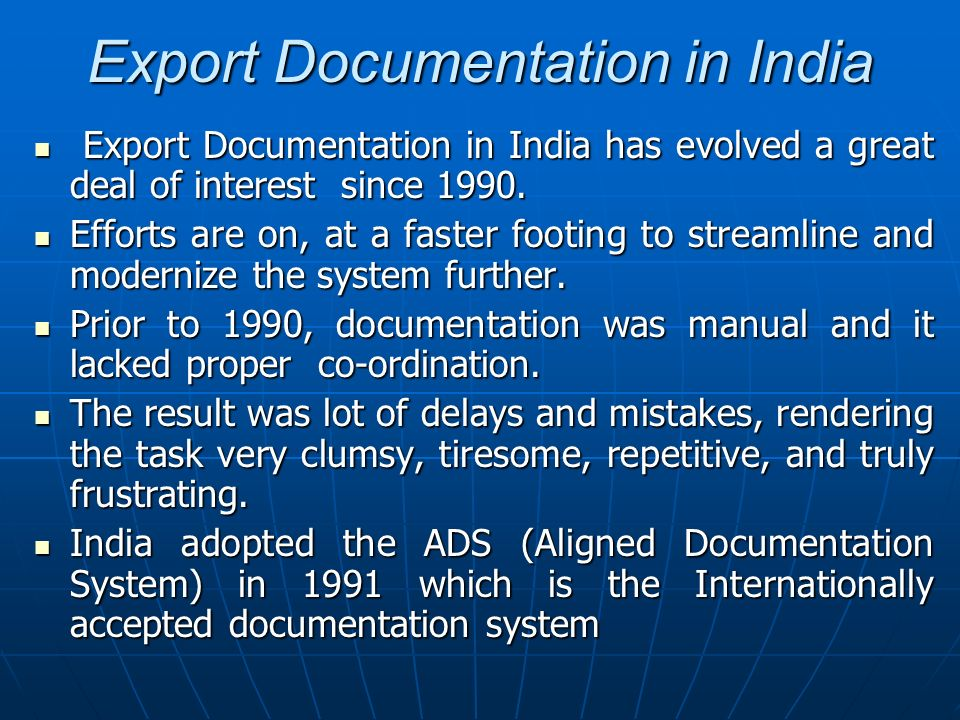 Export Documentation in India Export documentation is complex in nature as the number of documents to be filled-in is very large, so also is the number of the concerned authorities to whom the relevant documents to be submitted.