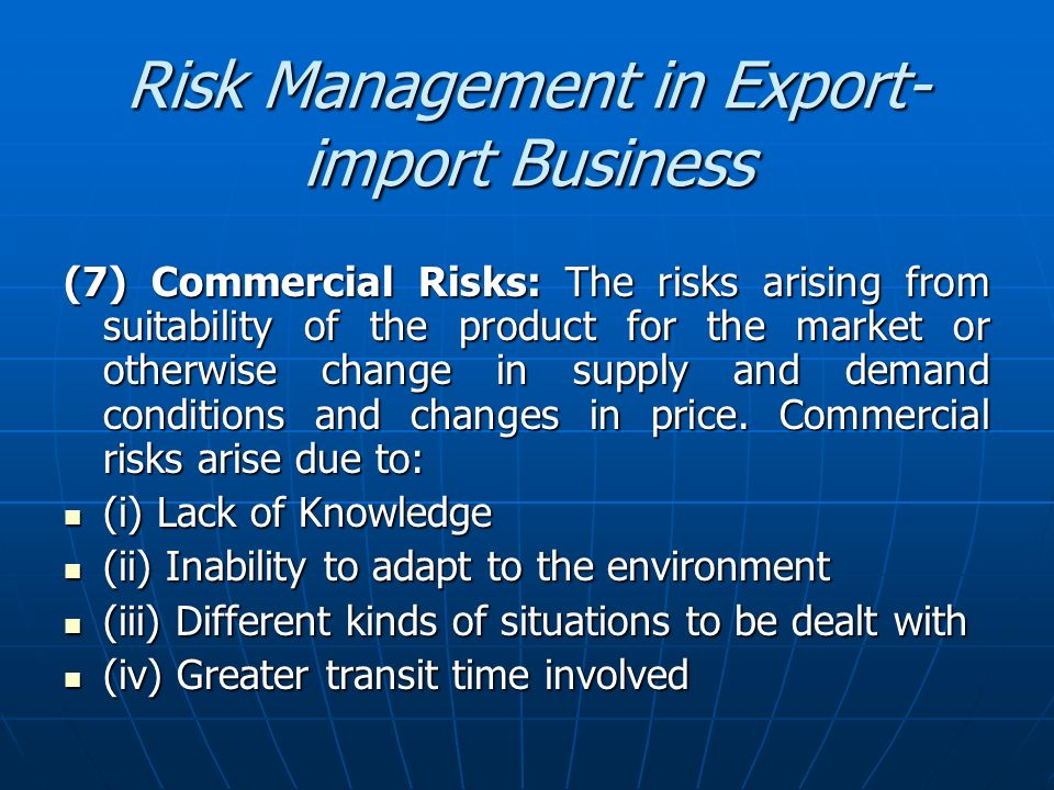Risk Management in Export- import Business (7) Commercial Risks: The risks arising from suitability of the product for the market or otherwise change
