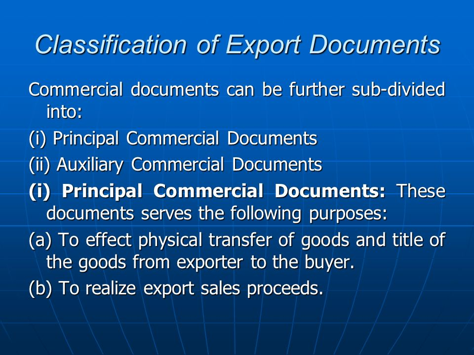 Classification of Export Documents Principal Documents include: Commercial Invoice (and the invoice prescribed by the importer) Commercial Invoice (and the invoice prescribed by the importer) Packing list Packing list Certificate of Inspection Certificate of Inspection Certificate of Insurance/Insurance Policy Certificate of Insurance/Insurance Policy Bill of Lading/Airway bill/Combined Transport Documents Bill of Lading/Airway bill/Combined Transport Documents Certificate of Origin Certificate of Origin Bill of Exchange Bill of Exchange Shipment Advice Shipment Advice