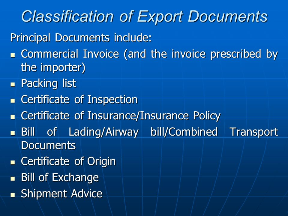 Classification of Export Documents (ii) Auxiliary Commercial Documents: These Documents are required to prepare /procure the principal commercial documents and include: Proforma Invoice Proforma Invoice Shipping Instructions Shipping Instructions Insurance Declaration Insurance Declaration Intimation for Inspection Intimation for Inspection Shipping Order Shipping Order Mates Receipt Mates Receipt Application for Certificate of Origin Application for Certificate of Origin Letter to bank for negotiation /collection of documents Letter to bank for negotiation /collection of documents