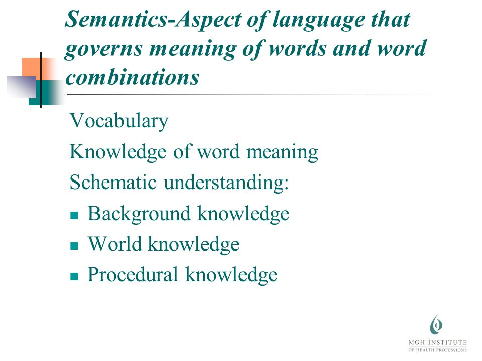 Semantics-Aspect of language that governs meaning of words and word combinations Vocabulary Knowledge of word meaning Schematic understanding: Background knowledge World knowledge Procedural knowledge