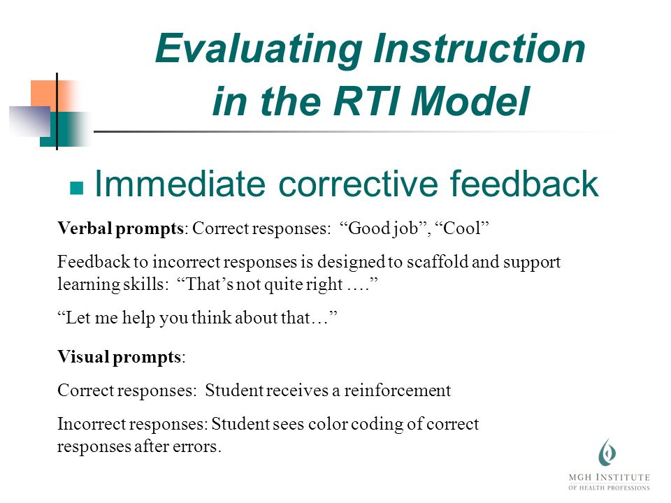 Immediate corrective feedback Verbal prompts: Correct responses: Good job, Cool Feedback to incorrect responses is designed to scaffold and support learning skills: Thats not quite right ….