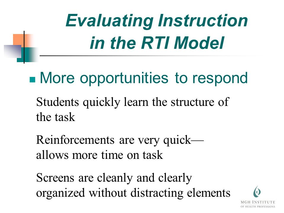 More opportunities to respond Students quickly learn the structure of the task Reinforcements are very quick allows more time on task Screens are cleanly and clearly organized without distracting elements Evaluating Instruction in the RTI Model