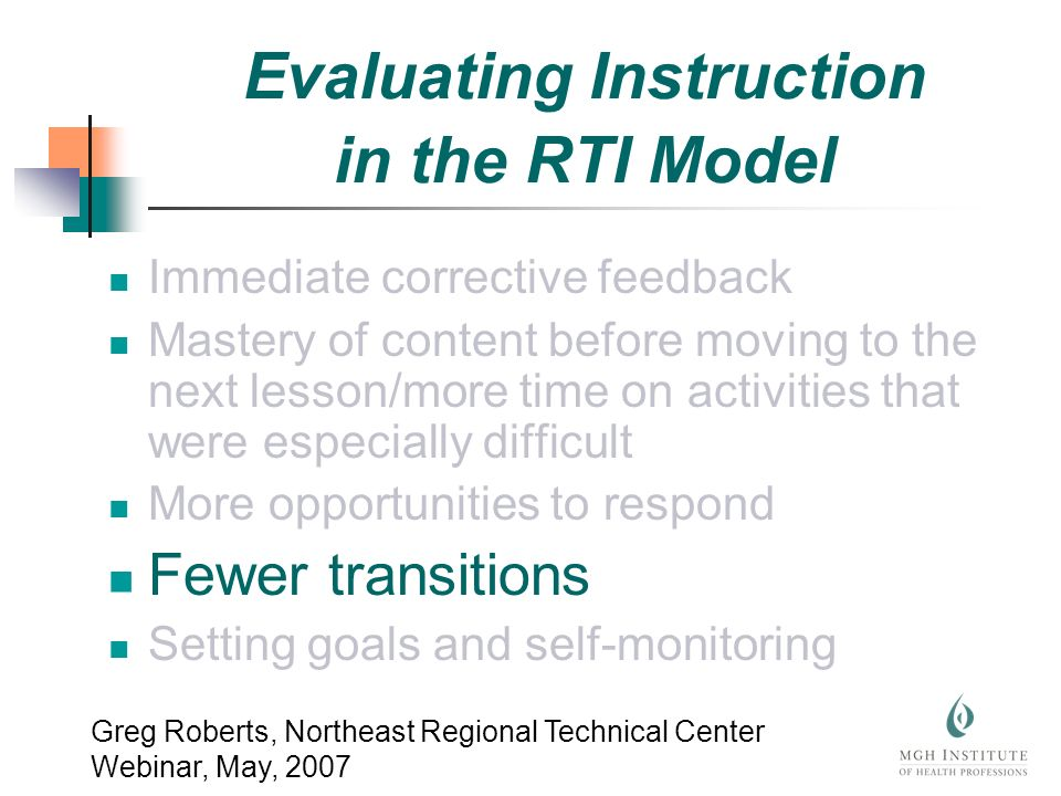Immediate corrective feedback Mastery of content before moving to the next lesson/more time on activities that were especially difficult More opportunities to respond Fewer transitions Setting goals and self-monitoring Greg Roberts, Northeast Regional Technical Center Webinar, May, 2007 Evaluating Instruction in the RTI Model