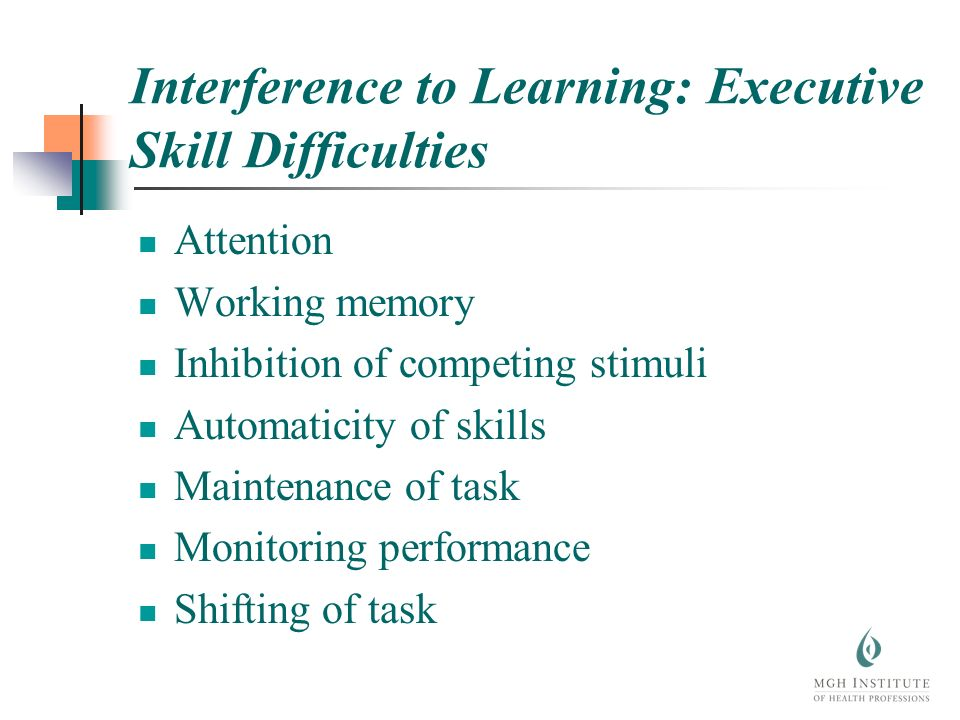 Interference to Learning: Executive Skill Difficulties Attention Working memory Inhibition of competing stimuli Automaticity of skills Maintenance of task Monitoring performance Shifting of task