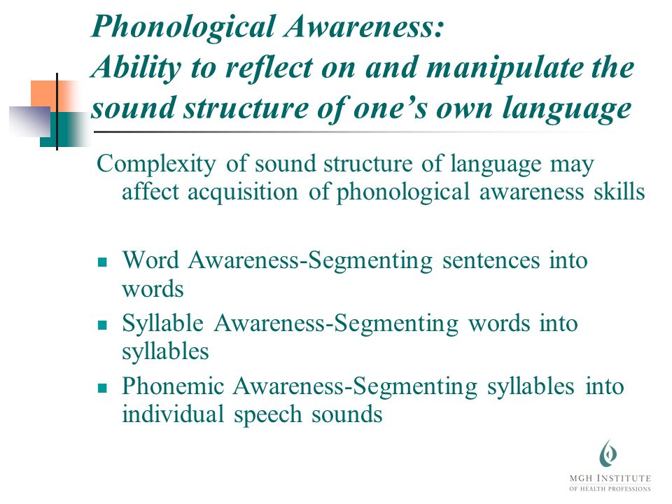 Phonological Awareness: Ability to reflect on and manipulate the sound structure of ones own language Complexity of sound structure of language may affect acquisition of phonological awareness skills Word Awareness-Segmenting sentences into words Syllable Awareness-Segmenting words into syllables Phonemic Awareness-Segmenting syllables into individual speech sounds