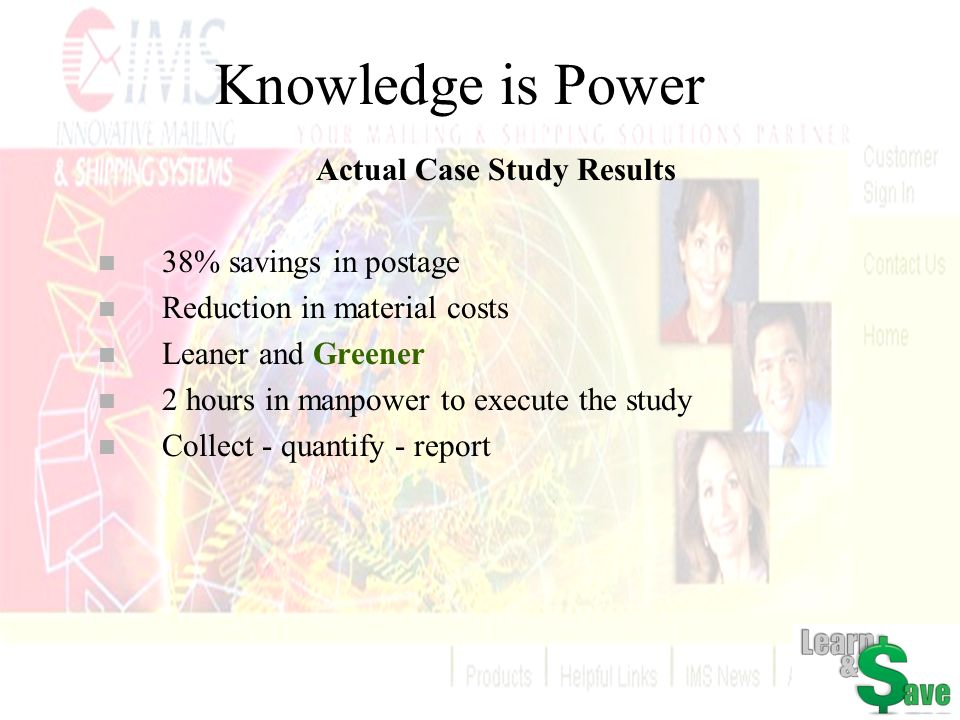 Knowledge is Power Actual Case Study Results n 38% savings in postage n Reduction in material costs n Leaner and Greener n 2 hours in manpower to exec