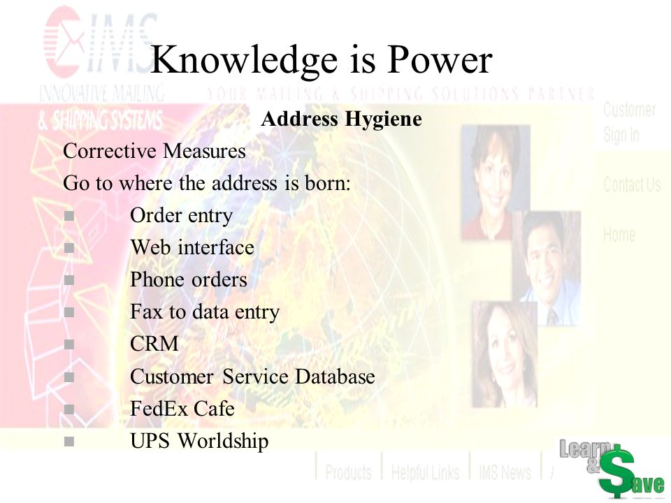 Knowledge is Power Address Hygiene Corrective Measures Go to where the address is born: n Order entry n Web interface n Phone orders n Fax to data ent