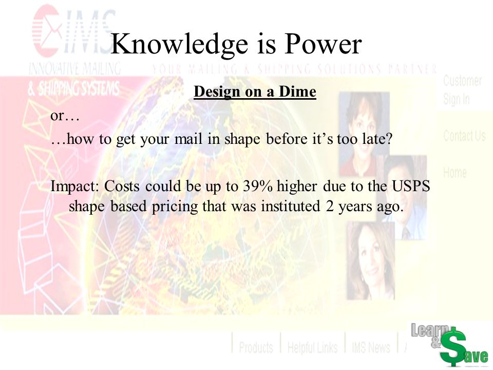 Knowledge is Power Design on a Dime or… …how to get your mail in shape before its too late? Impact: Costs could be up to 39% higher due to the USPS sh