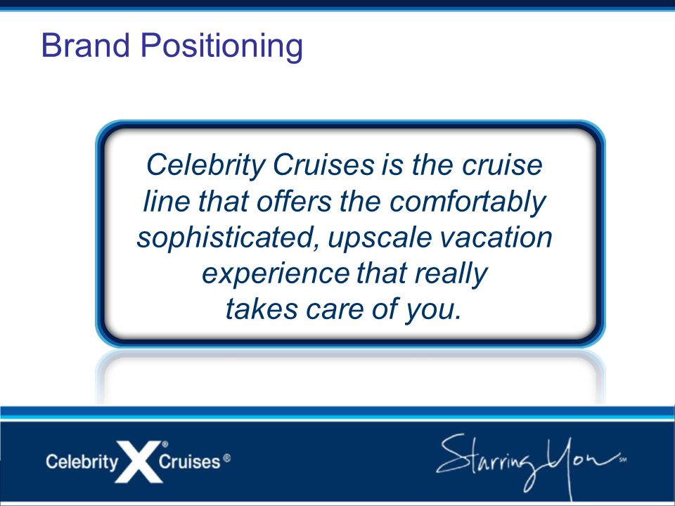 Brand Positioning Celebrity Cruises is the cruise line that offers the comfortably sophisticated, upscale vacation experience that really takes care o